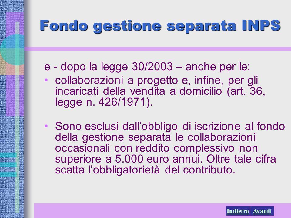 AvantiIndietro Fondo gestione separata INPS e - dopo la legge 30/2003 – anche per le: collaborazioni a progetto e, infine, per gli incaricati della ve