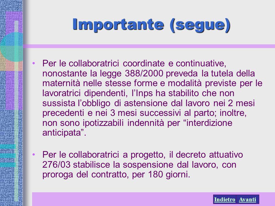 AvantiIndietro Importante (segue) Per le collaboratrici coordinate e continuative, nonostante la legge 388/2000 preveda la tutela della maternità nell