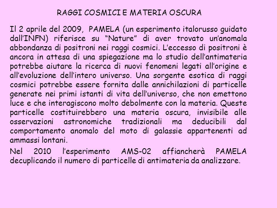 RAGGI COSMICI E MATERIA OSCURA Il 2 aprile del 2009, PAMELA (un esperimento italorusso guidato dallINFN) riferisce su Nature di aver trovato unanomala