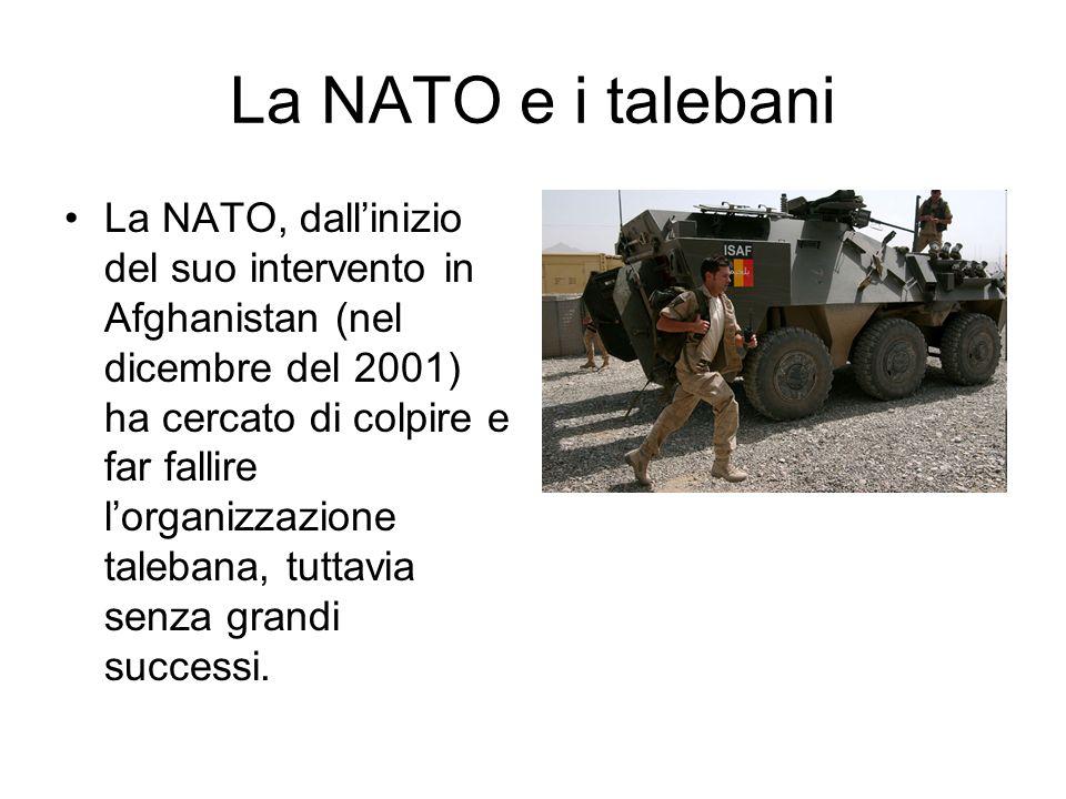 La NATO e i talebani La NATO, dallinizio del suo intervento in Afghanistan (nel dicembre del 2001) ha cercato di colpire e far fallire lorganizzazione talebana, tuttavia senza grandi successi.