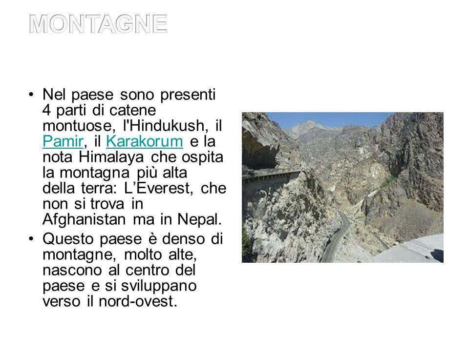 Nel paese sono presenti 4 parti di catene montuose, l Hindukush, il Pamir, il Karakorum e la nota Himalaya che ospita la montagna più alta della terra: LEverest, che non si trova in Afghanistan ma in Nepal.