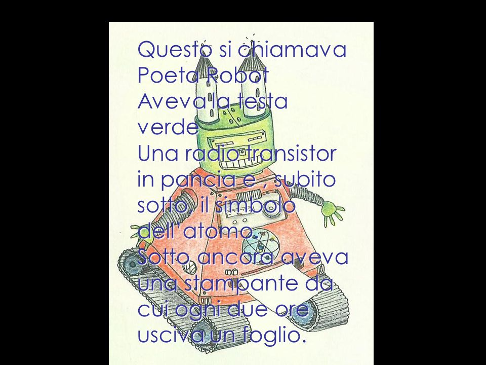 Questo si chiamava Poeta Robot Aveva la testa verde Una radio transistor in pancia e, subito sotto, il simbolo dellatomo. Sotto ancora aveva una stamp