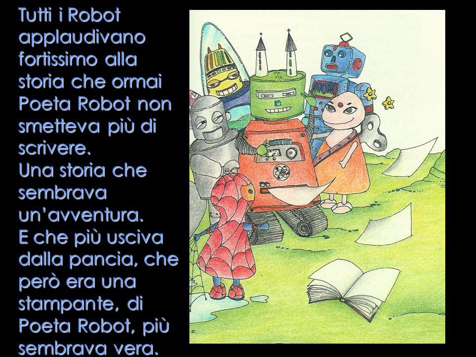 Tutti i Robot applaudivano fortissimo alla storia che ormai Poeta Robot non smetteva più di scrivere. Una storia che sembrava unavventura. E che più u