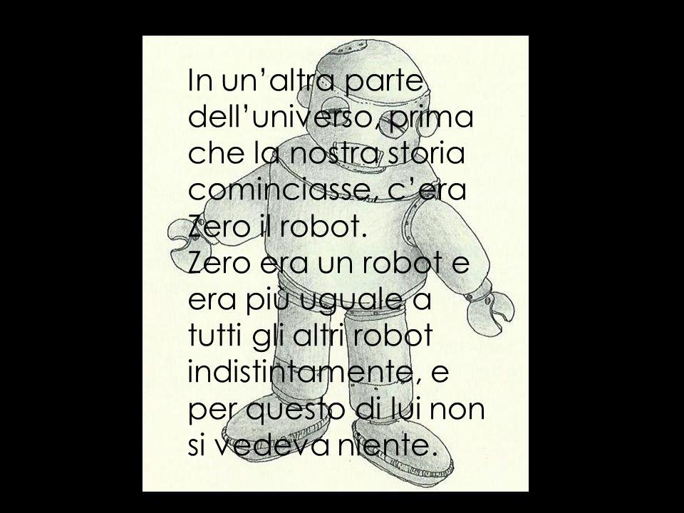 Zero era il primo robot di tutti e era trasparente, e sempre arrabbiato perché ogni volta che si specchiava non vedeva se stesso, ma solo tutti gli altri robot da lui inventati con tutti i nomi prestati dalluniverso ancora in formazione.