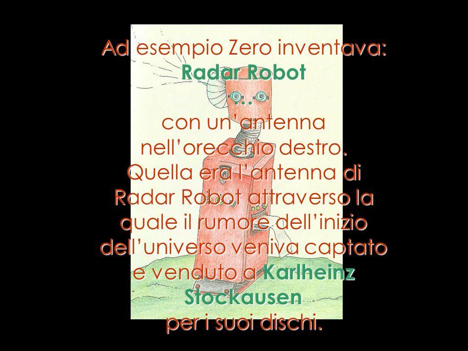 Ad esempio Zero inventava: Radar Robot … con unantenna nellorecchio destro. Quella era lantenna di Radar Robot attraverso la quale il rumore dellinizi