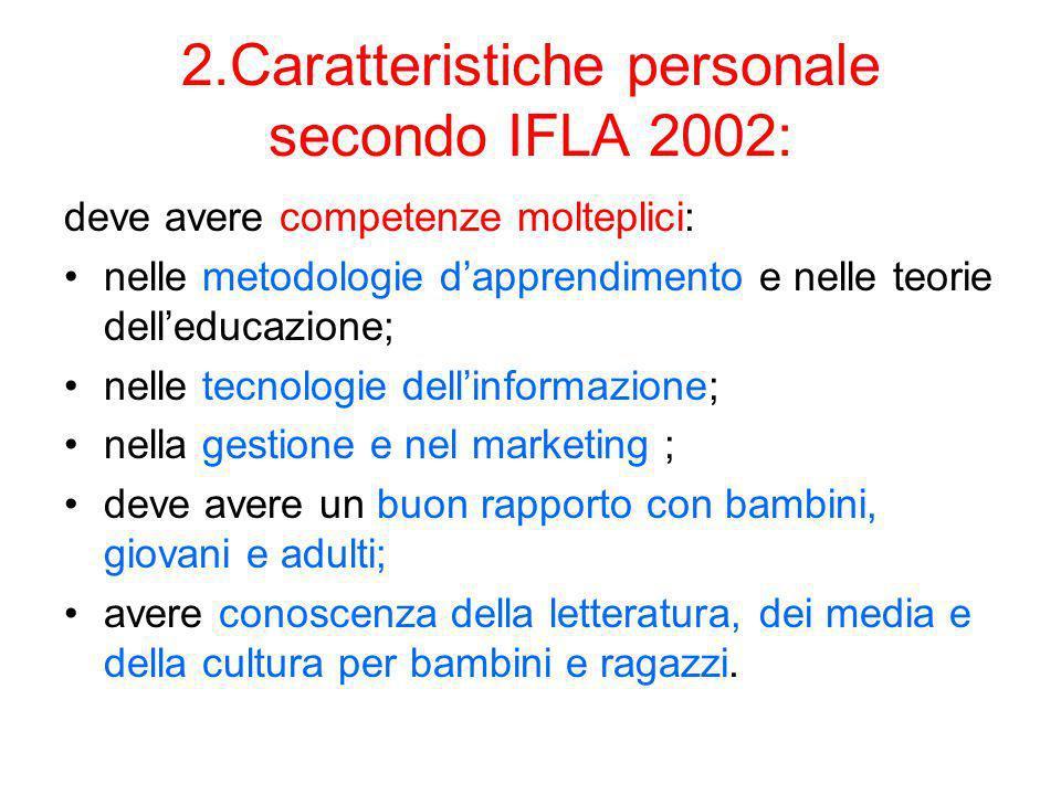 2.Caratteristiche personale secondo IFLA 2002: deve avere competenze molteplici: nelle metodologie dapprendimento e nelle teorie delleducazione; nelle