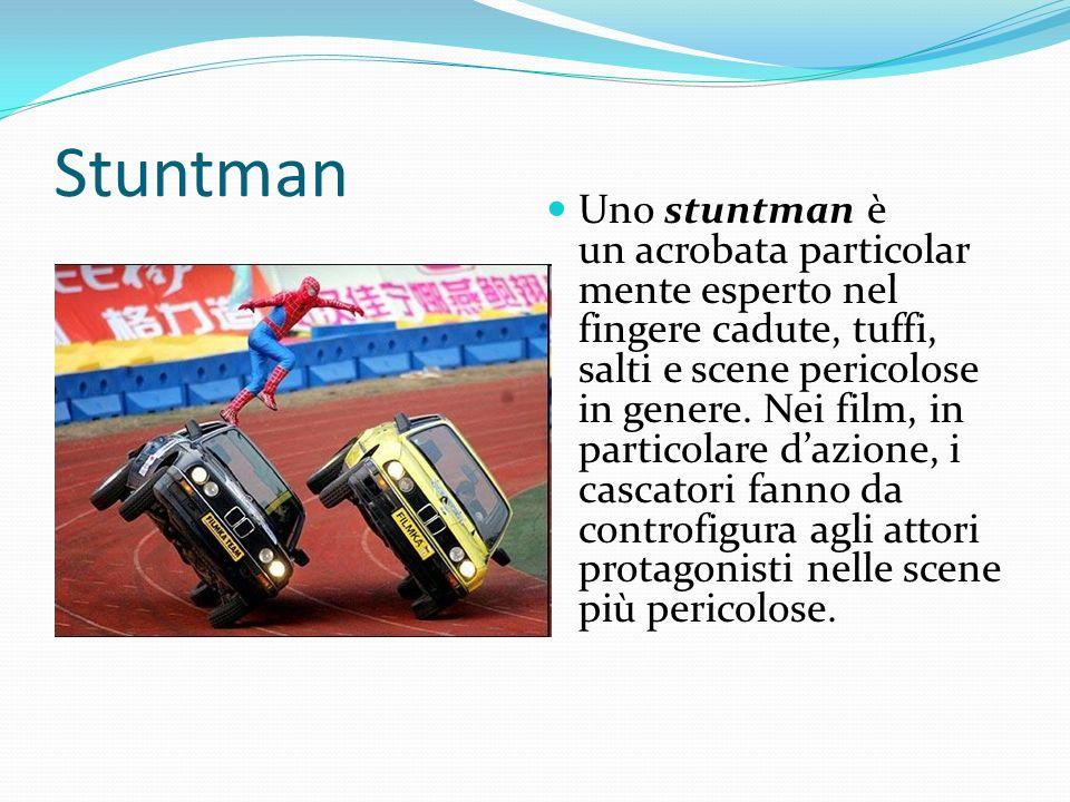 Stuntman Uno stuntman è un acrobata particolar mente esperto nel fingere cadute, tuffi, salti e scene pericolose in genere. Nei film, in particolare d