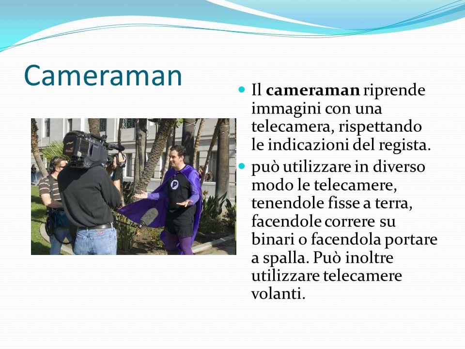 Cameraman Il cameraman riprende immagini con una telecamera, rispettando le indicazioni del regista. può utilizzare in diverso modo le telecamere, ten