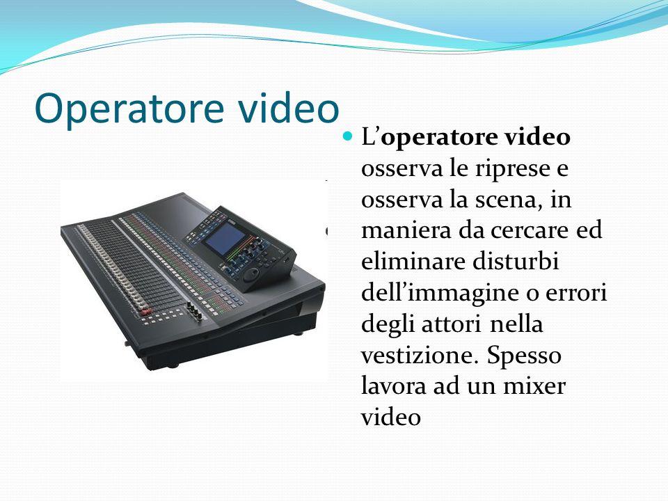 Operatore video Loperatore video osserva le riprese e osserva la scena, in maniera da cercare ed eliminare disturbi dellimmagine o errori degli attori