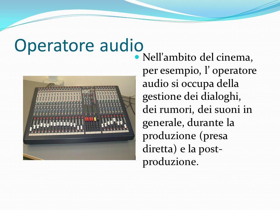 Operatore audio Nell'ambito del cinema, per esempio, l operatore audio si occupa della gestione dei dialoghi, dei rumori, dei suoni in generale, duran