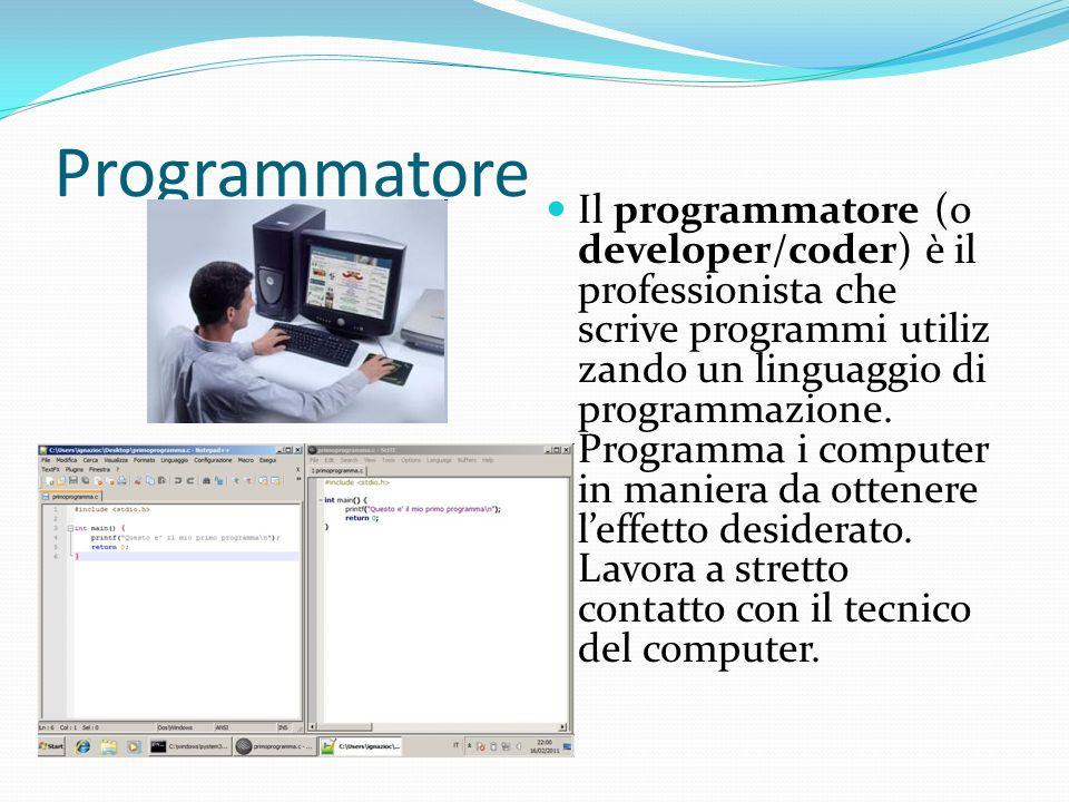 Programmatore Il programmatore (o developer/coder) è il professionista che scrive programmi utiliz zando un linguaggio di programmazione. Programma i