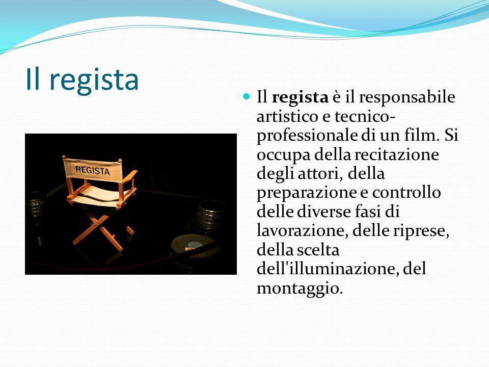 Il regista Il regista è il responsabile artistico e tecnico- professionale di un film. Si occupa della recitazione degli attori, della preparazione e