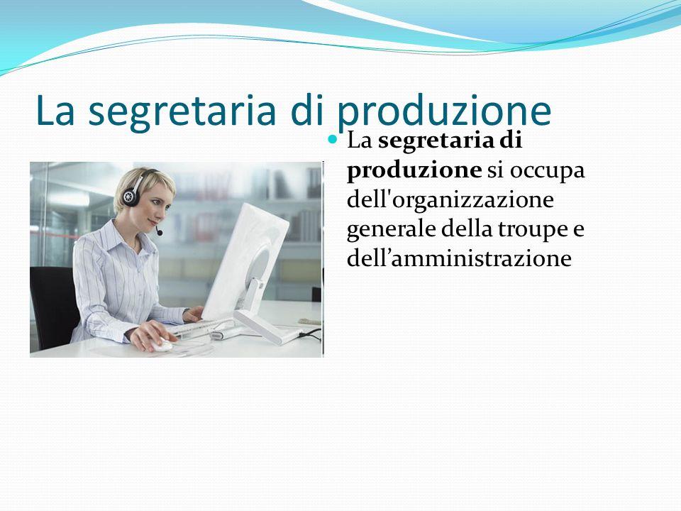 La segretaria di produzione La segretaria di produzione si occupa dell'organizzazione generale della troupe e dellamministrazione