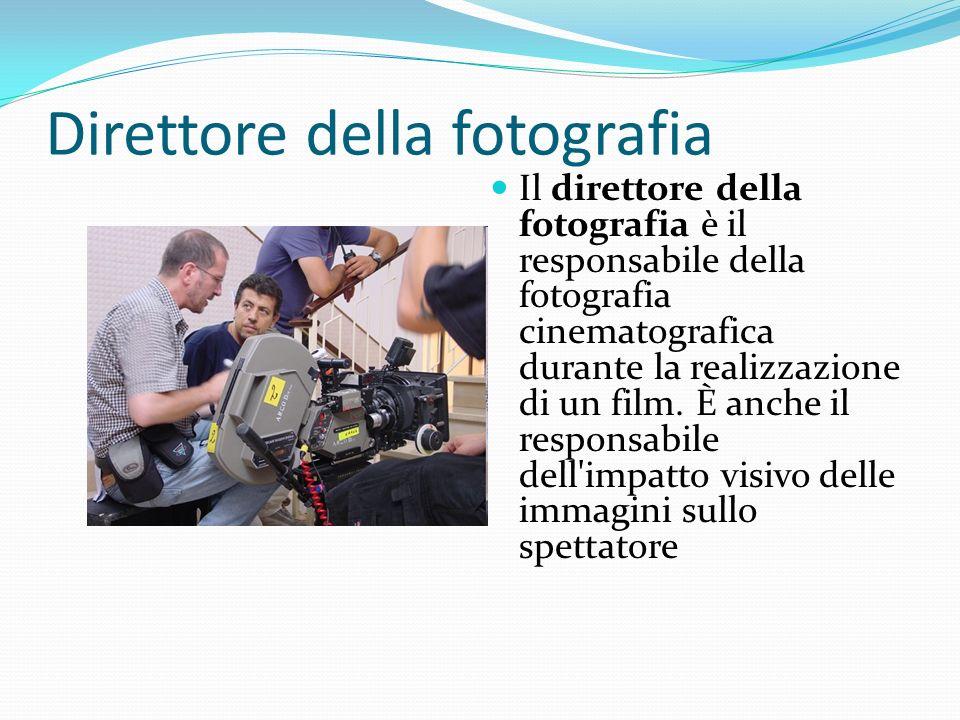 Direttore della fotografia Il direttore della fotografia è il responsabile della fotografia cinematografica durante la realizzazione di un film. È anc
