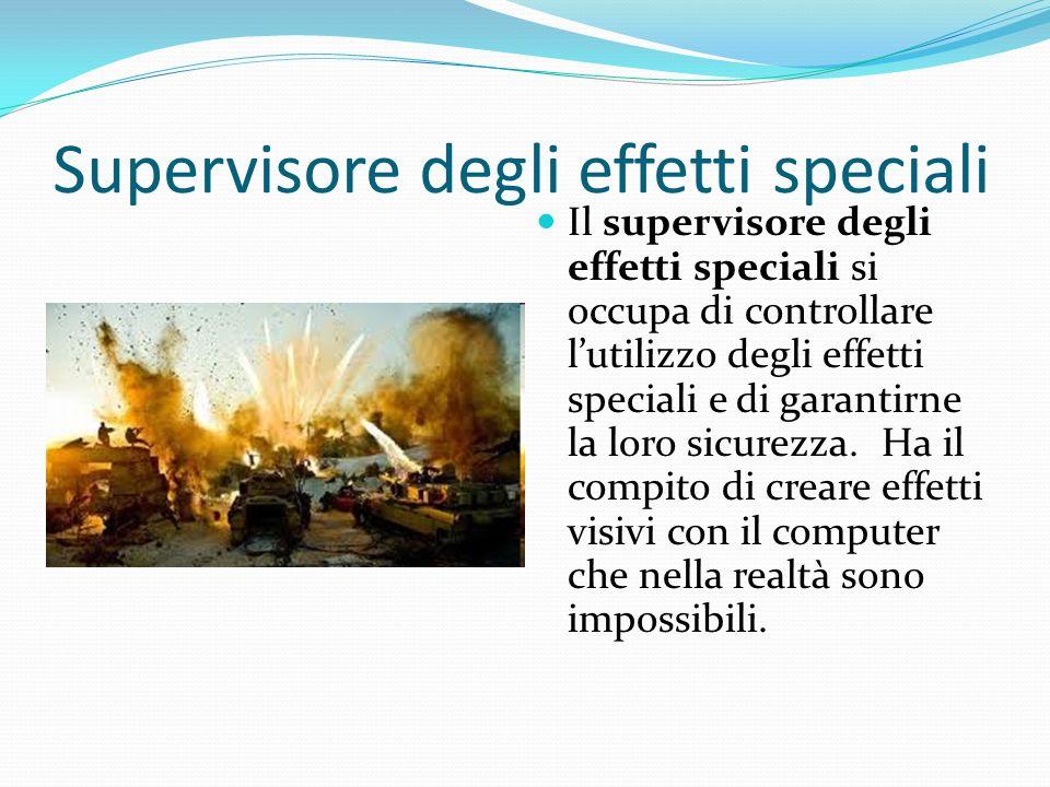 Supervisore degli effetti speciali Il supervisore degli effetti speciali si occupa di controllare lutilizzo degli effetti speciali e di garantirne la