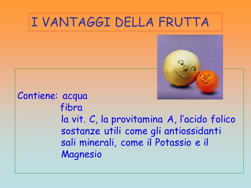 I VANTAGGI DELLA FRUTTA Contiene: acqua fibra la vit. C, la provitamina A, lacido folico sostanze utili come gli antiossidanti sali minerali, come il