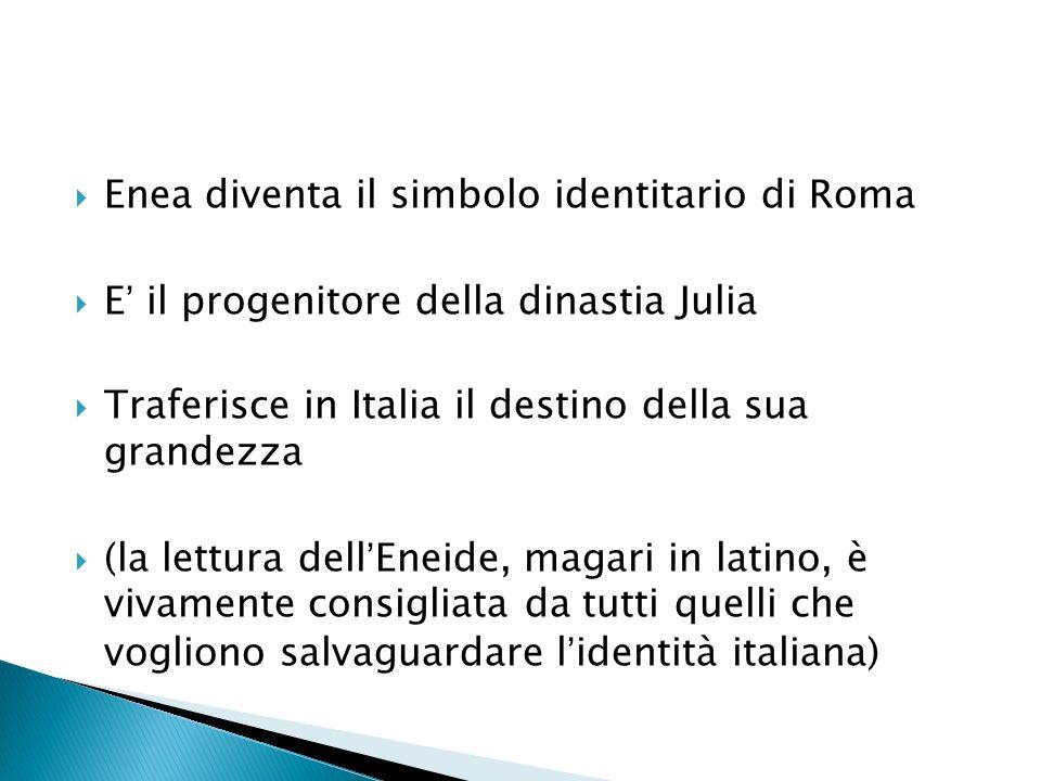 Enea diventa il simbolo identitario di Roma E il progenitore della dinastia Julia Traferisce in Italia il destino della sua grandezza (la lettura dellEneide, magari in latino, è vivamente consigliata da tutti quelli che vogliono salvaguardare lidentità italiana)