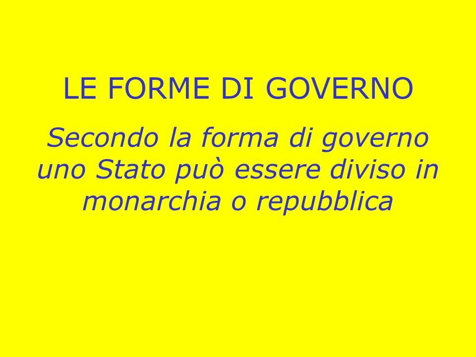 LE FORME DI GOVERNO Secondo la forma di governo uno Stato può essere diviso in monarchia o repubblica