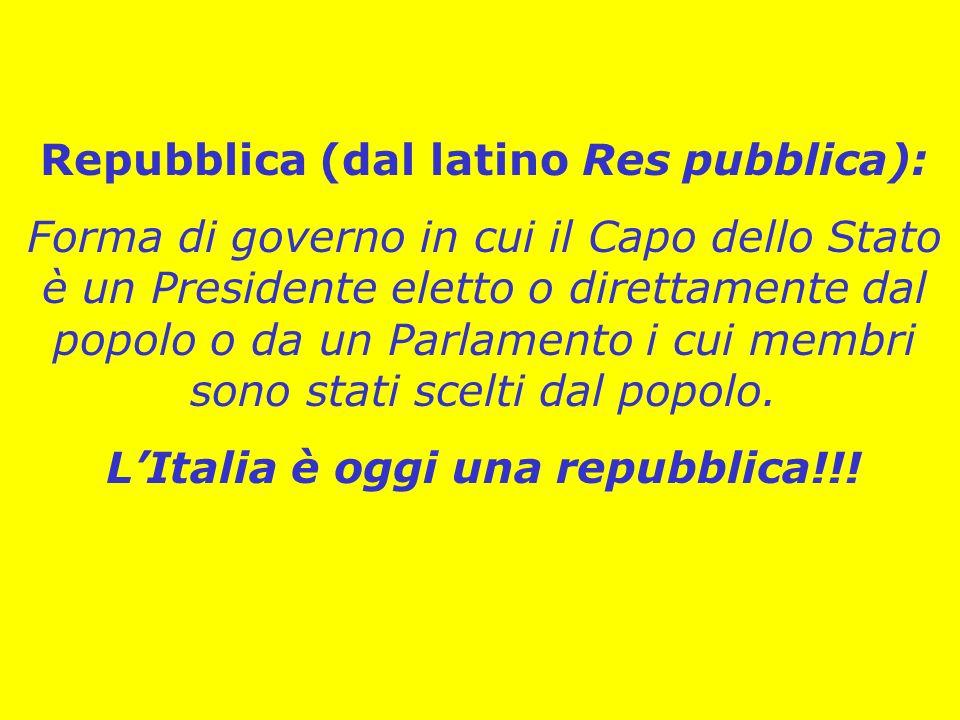 Repubblica (dal latino Res pubblica): Forma di governo in cui il Capo dello Stato è un Presidente eletto o direttamente dal popolo o da un Parlamento i cui membri sono stati scelti dal popolo.