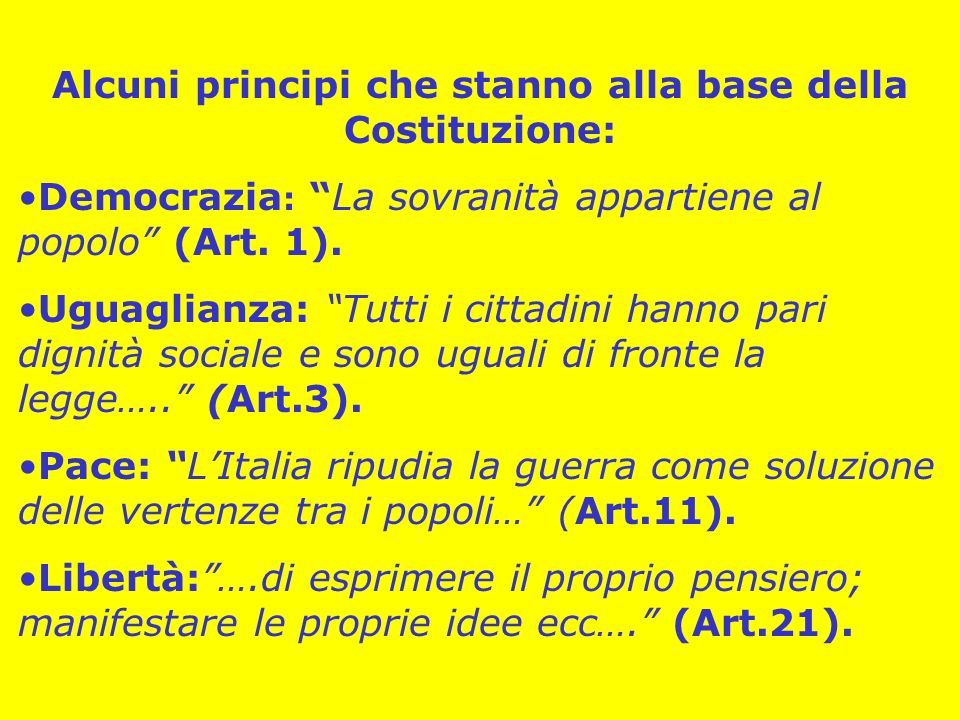 Alcuni principi che stanno alla base della Costituzione: Democrazia : La sovranità appartiene al popolo (Art. 1). Uguaglianza: Tutti i cittadini hanno