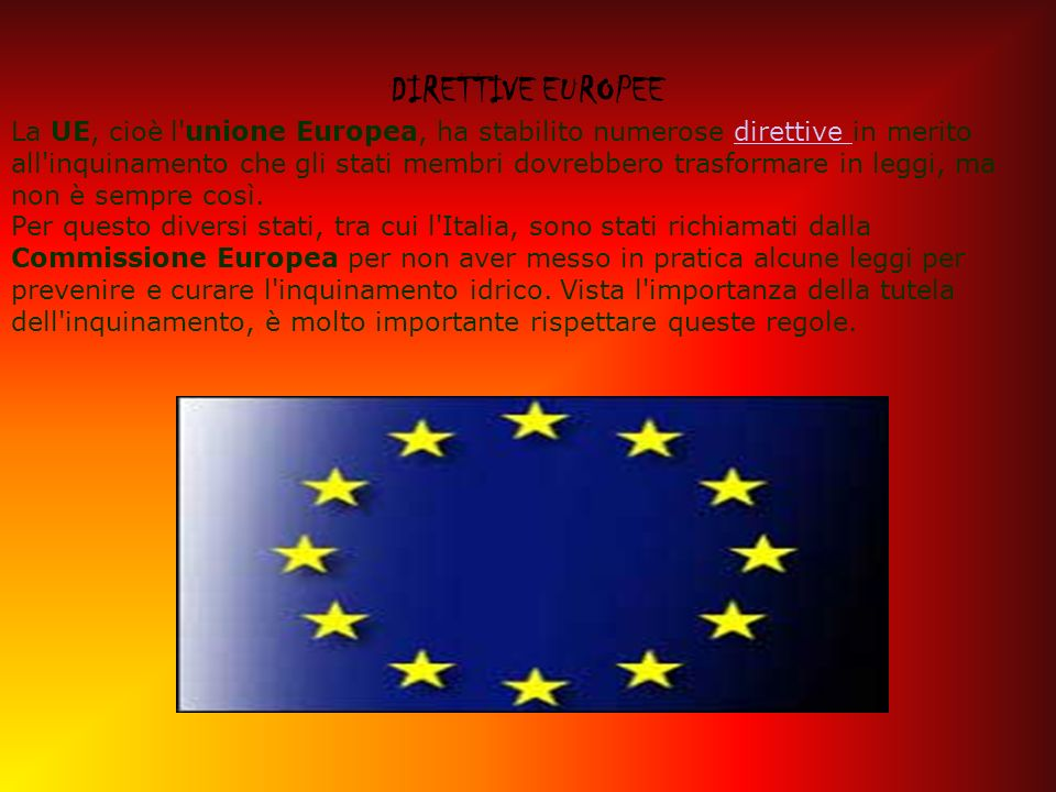 DIRETTIVE EUROPEE La UE, cioè l unione Europea, ha stabilito numerose direttive in merito all inquinamento che gli stati membri dovrebbero trasformare in leggi, ma non è sempre così.
