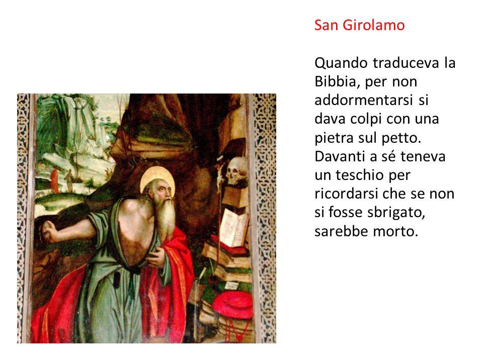 San Girolamo Quando traduceva la Bibbia, per non addormentarsi si dava colpi con una pietra sul petto.