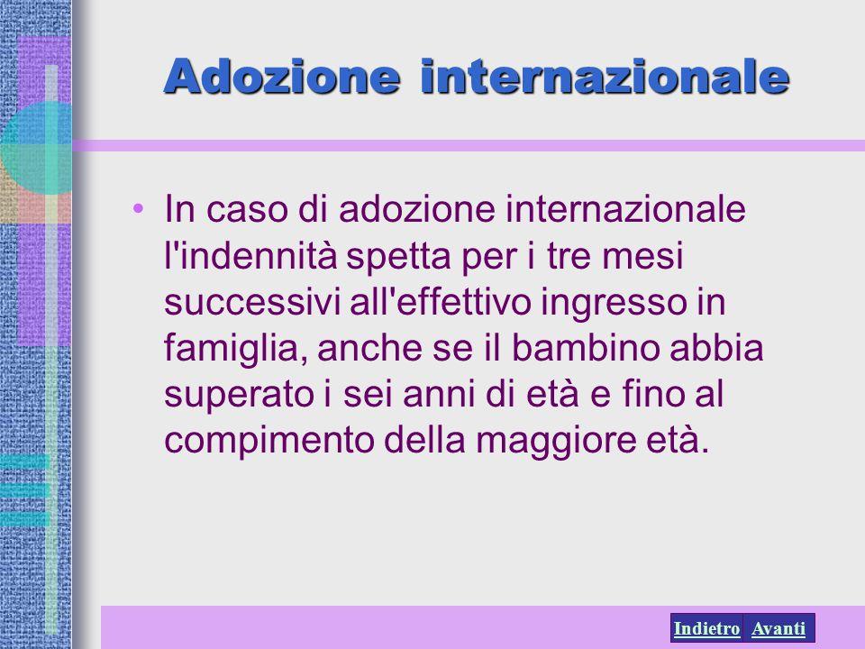 AvantiIndietro Adozione internazionale In caso di adozione internazionale l'indennità spetta per i tre mesi successivi all'effettivo ingresso in famig