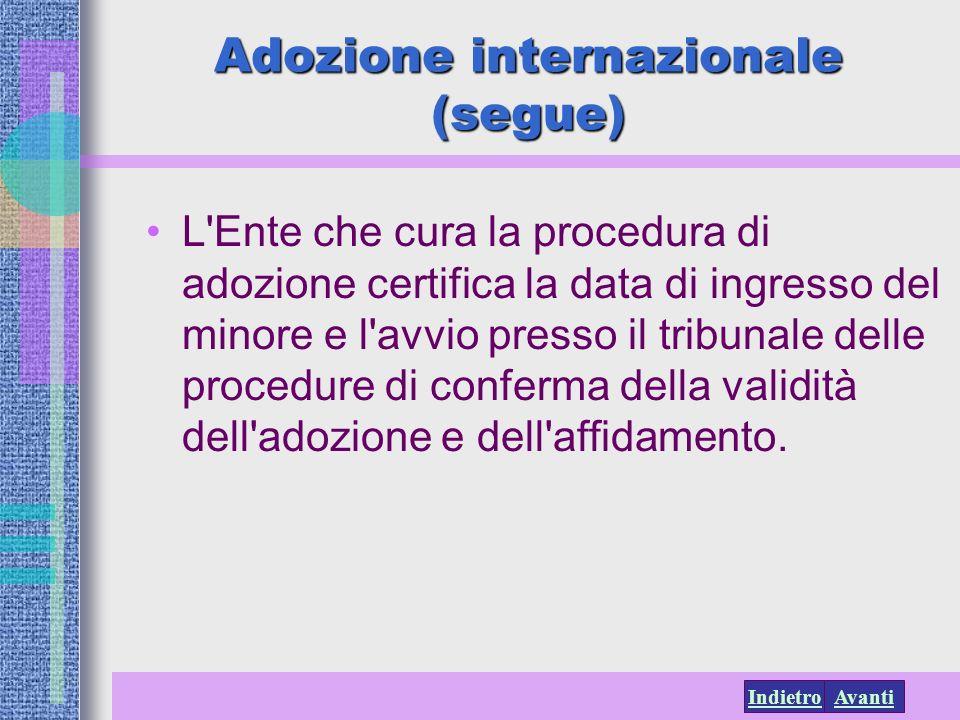 AvantiIndietro Adozione internazionale (segue) L'Ente che cura la procedura di adozione certifica la data di ingresso del minore e l'avvio presso il t