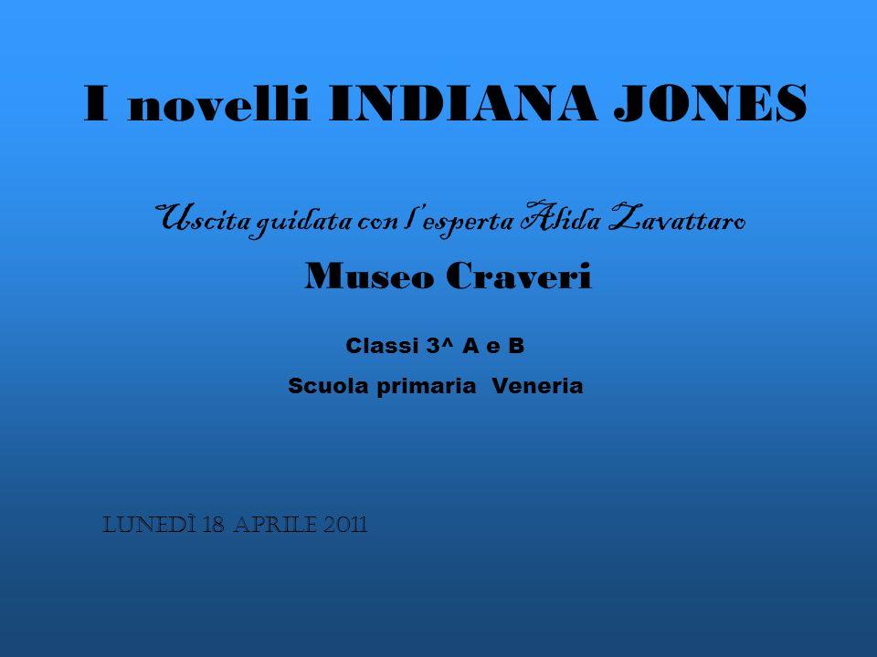 I novelli INDIANA JONES Uscita guidata con lesperta Alida Zavattaro Museo Craveri Lunedì 18 aprile 2011 Classi 3^ A e B Scuola primaria Veneria