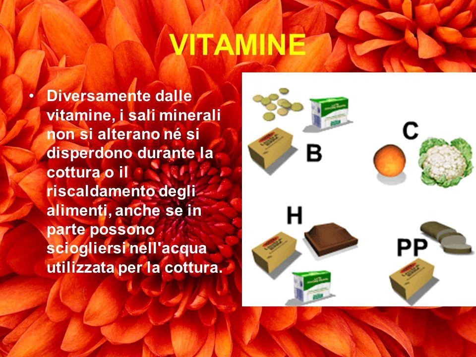 VITAMINE Diversamente dalle vitamine, i sali minerali non si alterano né si disperdono durante la cottura o il riscaldamento degli alimenti, anche se
