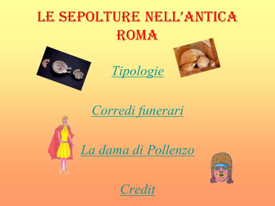 LE SEPOLTURE NELLANTICA ROMA Tipologie Corredi funerari La dama di Pollenzo Credit Clicca sulla maschera per tornare