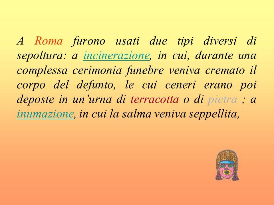 A Roma furono usati due tipi diversi di sepoltura: a incinerazione, in cui, durante una complessa cerimonia funebre veniva cremato il corpo del defunt