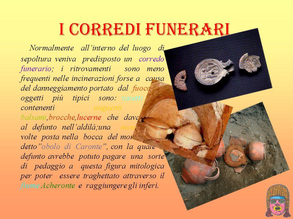 I CORREDI FUNERARI Normalmente allinterno del luogo di sepoltura veniva predisposto un corredo funerario; i ritrovamenti sono meno frequenti nelle inc
