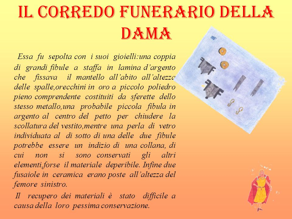 IL CORREDO FUNERARIO DELLA DAMA Essa fu sepolta con i suoi gioielli:una coppia di grandi fibule a staffa in lamina dargento che fissava il mantello al