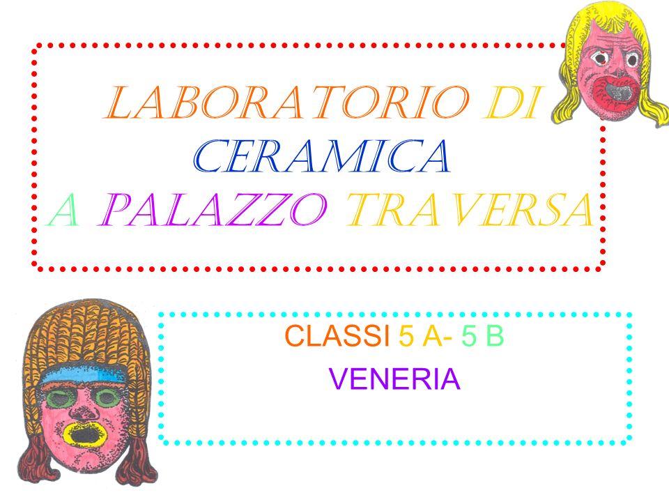 LABORATORIO DI CERAMICA a palazzo traversa CLASSI 5 A- 5 B VENERIA