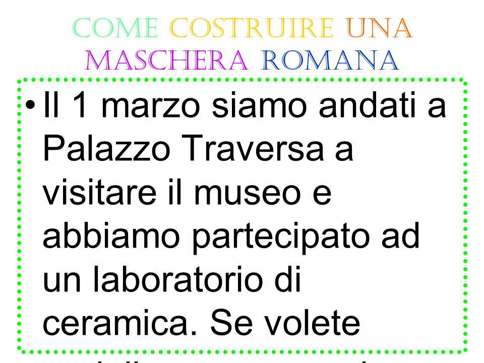 COME COSTRUIRE UNA MASCHERA ROMANA Il 1 marzo siamo andati a Palazzo Traversa a visitare il museo e abbiamo partecipato ad un laboratorio di ceramica.