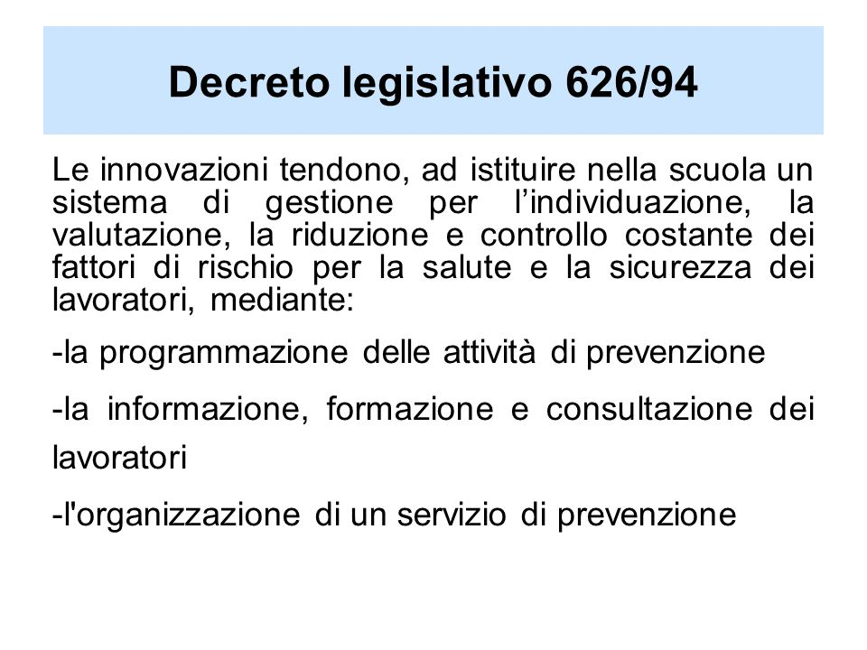 Le innovazioni tendono, ad istituire nella scuola un sistema di gestione per lindividuazione, la valutazione, la riduzione e controllo costante dei fattori di rischio per la salute e la sicurezza dei lavoratori, mediante: -la programmazione delle attività di prevenzione -la informazione, formazione e consultazione dei lavoratori -l organizzazione di un servizio di prevenzione Decreto legislativo 626/94