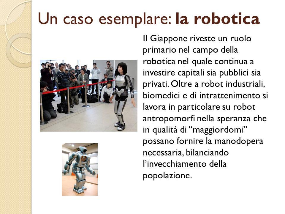 Un caso esemplare: la robotica Il Giappone riveste un ruolo primario nel campo della robotica nel quale continua a investire capitali sia pubblici sia