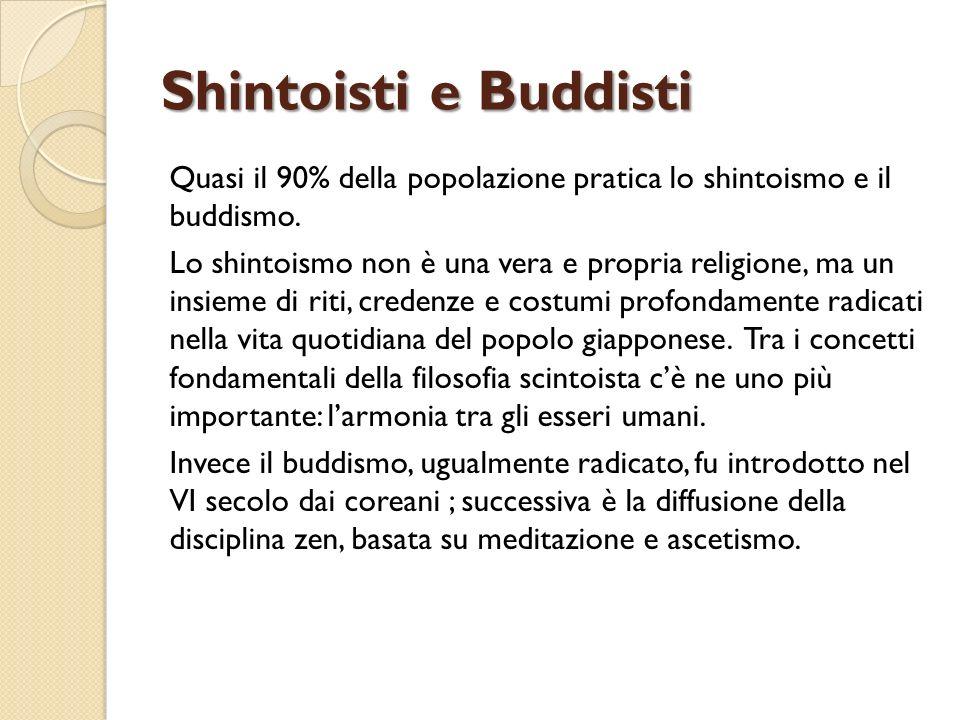 Shintoisti e Buddisti Quasi il 90% della popolazione pratica lo shintoismo e il buddismo. Lo shintoismo non è una vera e propria religione, ma un insi