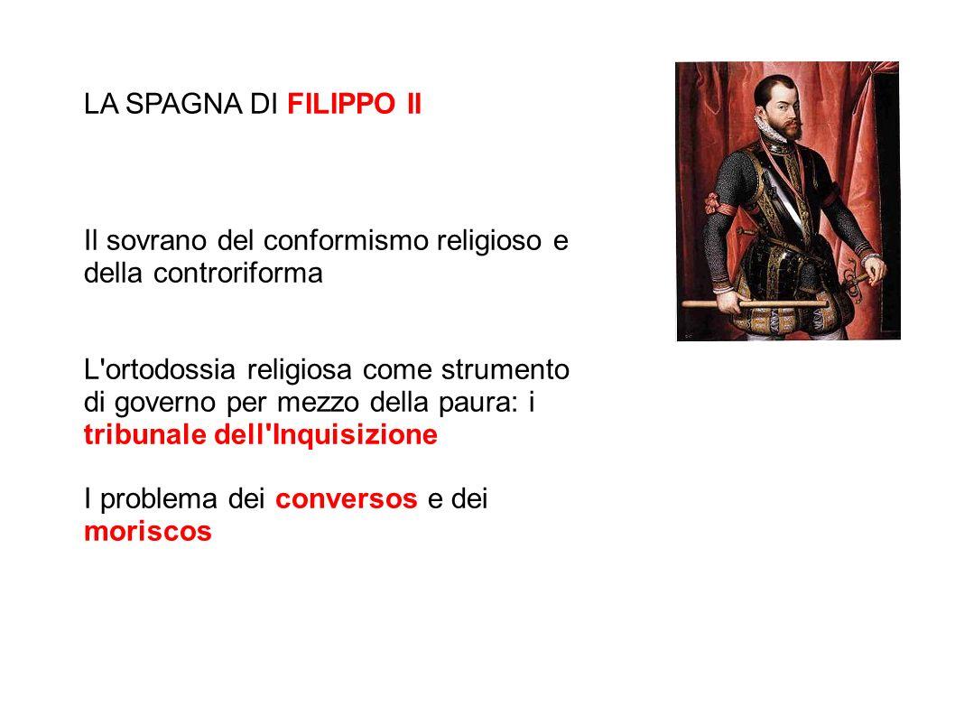 LA SPAGNA DI FILIPPO II Il sovrano del conformismo religioso e della controriforma L'ortodossia religiosa come strumento di governo per mezzo della pa