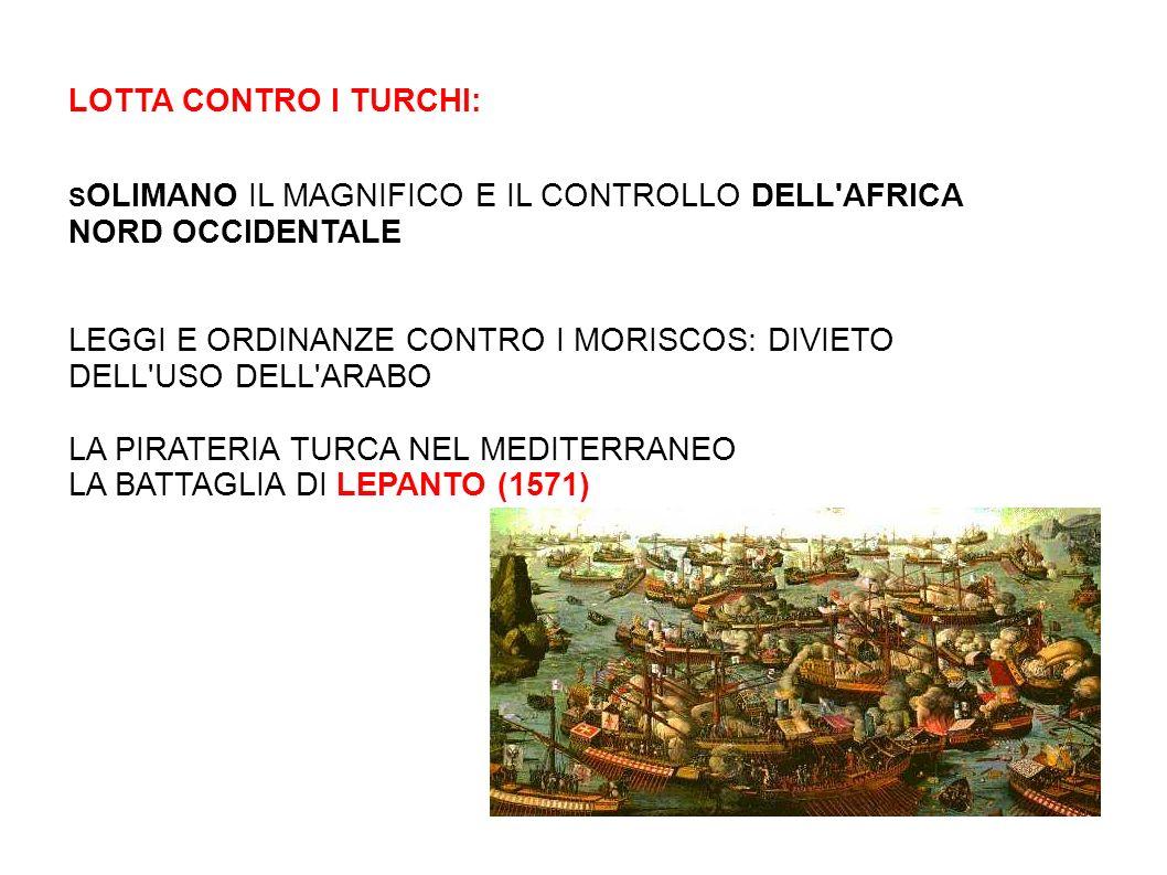 LOTTA CONTRO I TURCHI: S OLIMANO IL MAGNIFICO E IL CONTROLLO DELL AFRICA NORD OCCIDENTALE LEGGI E ORDINANZE CONTRO I MORISCOS: DIVIETO DELL USO DELL ARABO LA PIRATERIA TURCA NEL MEDITERRANEO LA BATTAGLIA DI LEPANTO (1571)