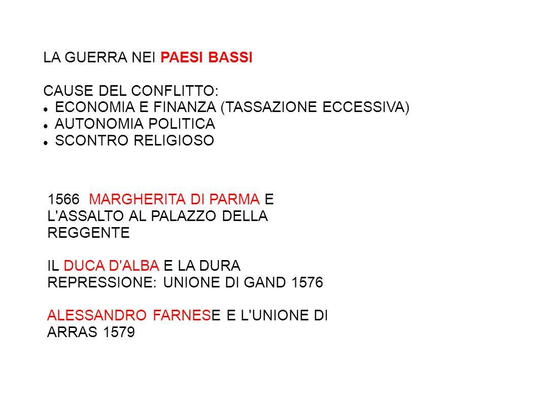 LA GUERRA NEI PAESI BASSI CAUSE DEL CONFLITTO: ECONOMIA E FINANZA (TASSAZIONE ECCESSIVA) AUTONOMIA POLITICA SCONTRO RELIGIOSO 1566 MARGHERITA DI PARMA E L ASSALTO AL PALAZZO DELLA REGGENTE IL DUCA D ALBA E LA DURA REPRESSIONE: UNIONE DI GAND 1576 ALESSANDRO FARNESE E L UNIONE DI ARRAS 1579
