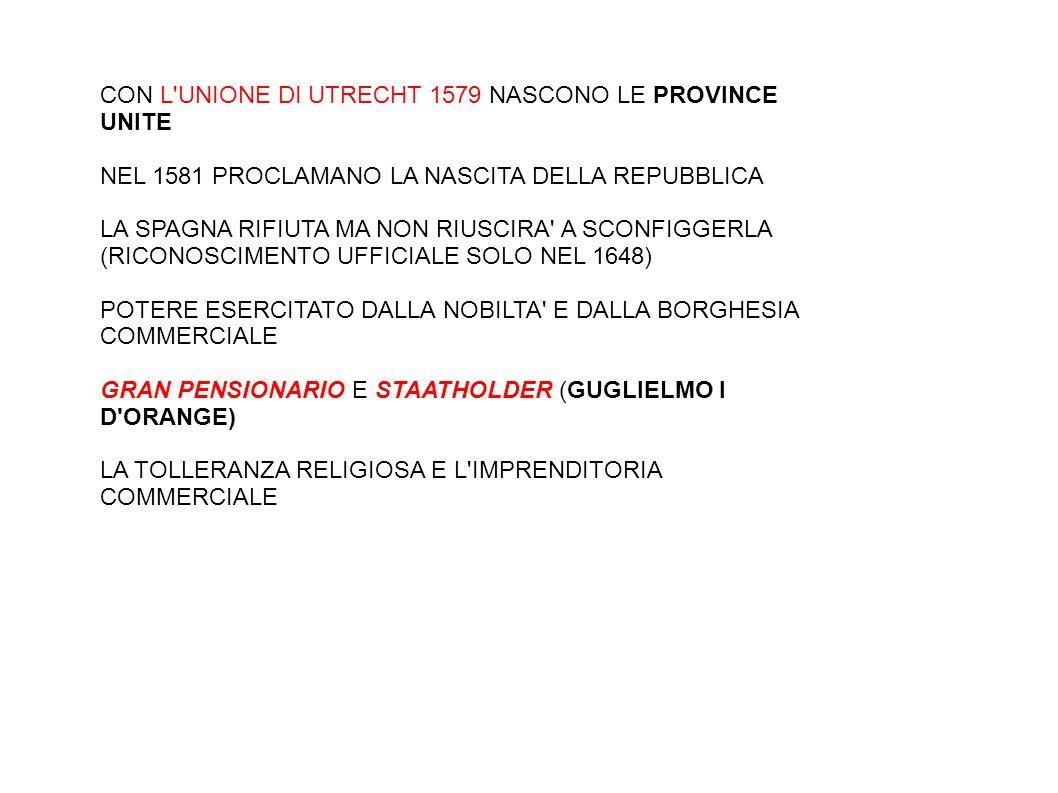 CON L UNIONE DI UTRECHT 1579 NASCONO LE PROVINCE UNITE NEL 1581 PROCLAMANO LA NASCITA DELLA REPUBBLICA LA SPAGNA RIFIUTA MA NON RIUSCIRA A SCONFIGGERLA (RICONOSCIMENTO UFFICIALE SOLO NEL 1648) POTERE ESERCITATO DALLA NOBILTA E DALLA BORGHESIA COMMERCIALE GRAN PENSIONARIO E STAATHOLDER (GUGLIELMO I D ORANGE) LA TOLLERANZA RELIGIOSA E L IMPRENDITORIA COMMERCIALE