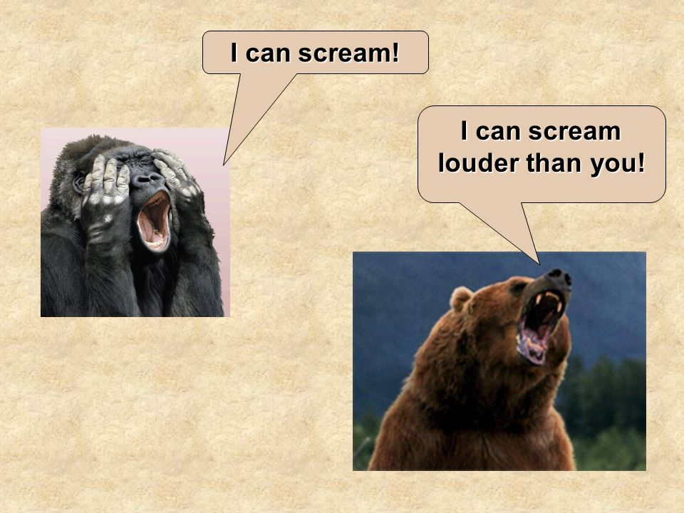 I can scream! I can scream louder than you!
