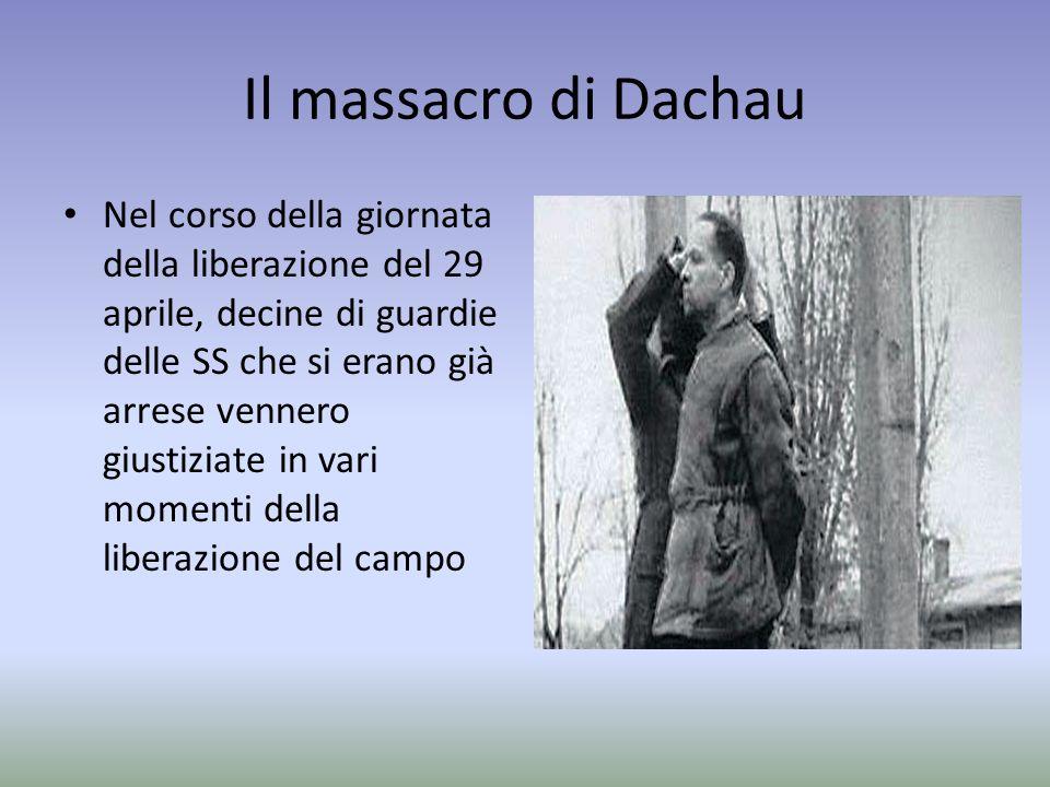 Il massacro di Dachau Nel corso della giornata della liberazione del 29 aprile, decine di guardie delle SS che si erano già arrese vennero giustiziate