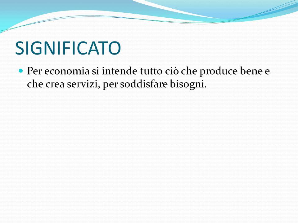 SIGNIFICATO Per economia si intende tutto ciò che produce bene e che crea servizi, per soddisfare bisogni.