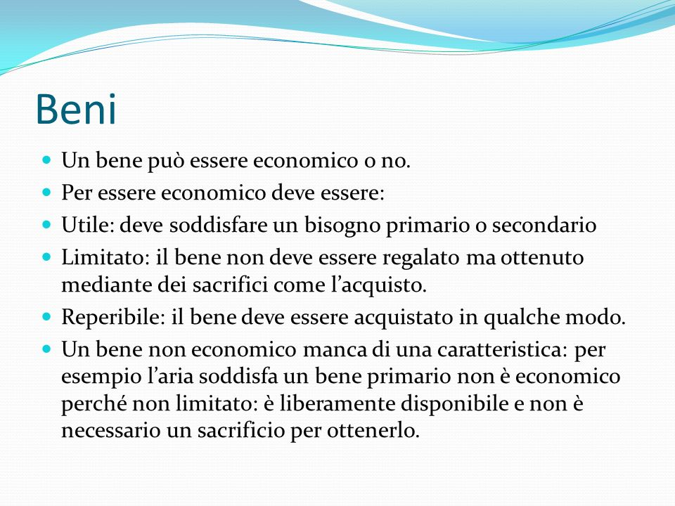 Beni Un bene può essere economico o no. Per essere economico deve essere: Utile: deve soddisfare un bisogno primario o secondario Limitato: il bene no