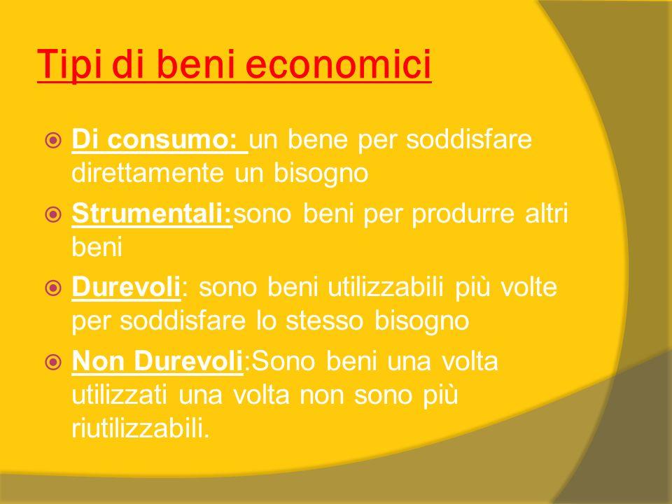 Tipi di beni economici Di consumo: un bene per soddisfare direttamente un bisogno Strumentali:sono beni per produrre altri beni Durevoli: sono beni ut