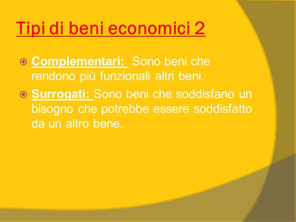 Tipi di beni economici 2 Complementari: Sono beni che rendono più funzionali altri beni. Surrogati: Sono beni che soddisfano un bisogno che potrebbe e