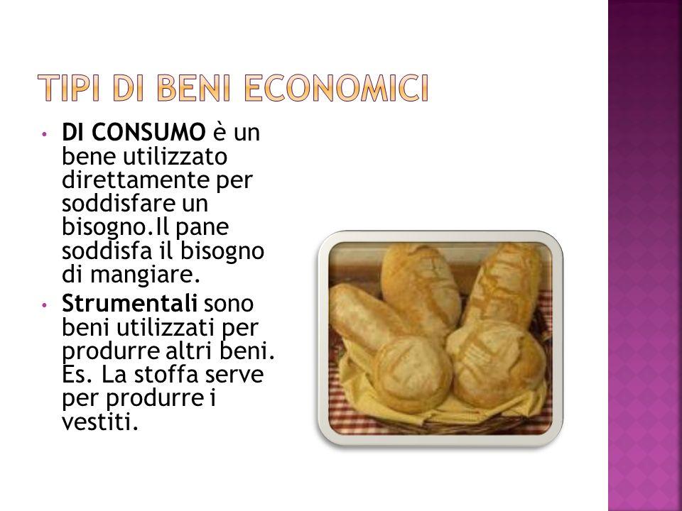 DI CONSUMO è un bene utilizzato direttamente per soddisfare un bisogno.Il pane soddisfa il bisogno di mangiare.